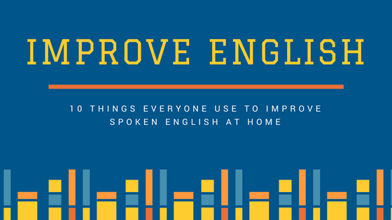 10 Things Everyone Use to Improve Spoken English at Home